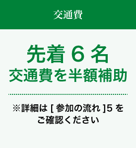 交通費 先着6名交通費を半額補助 ※詳細は[参加の流れ]5をご確認ください